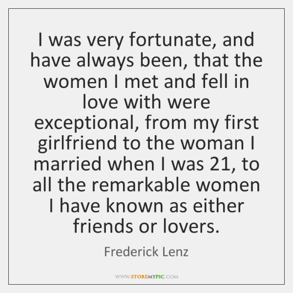 I was very fortunate, and have always been, that the women I ...