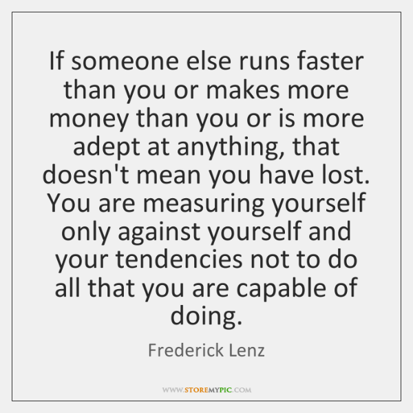 If someone else runs faster than you or makes more money than ...
