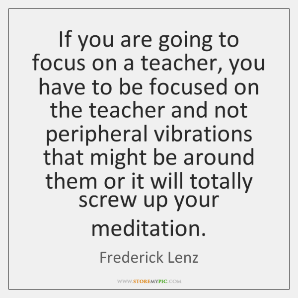 If you are going to focus on a teacher, you have to ...