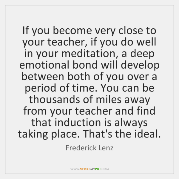 If you become very close to your teacher, if you do well ...