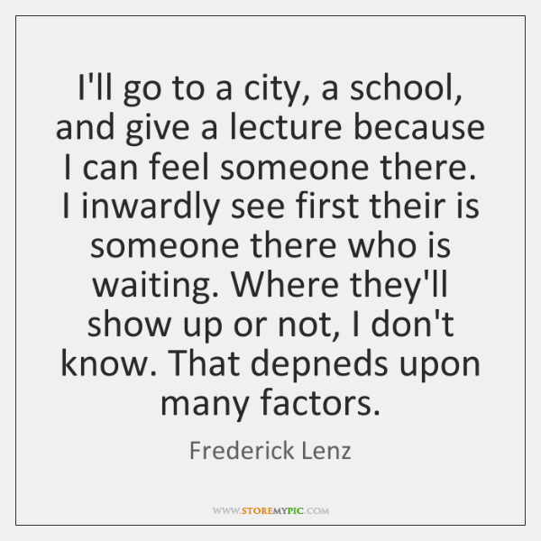 I'll go to a city, a school, and give a lecture because ...