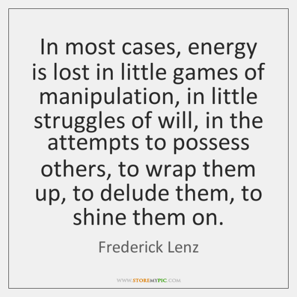 In most cases, energy is lost in little games of manipulation, in ...