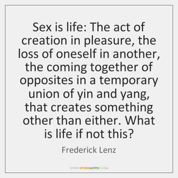 Sex is life: The act of creation in pleasure, the loss of ...