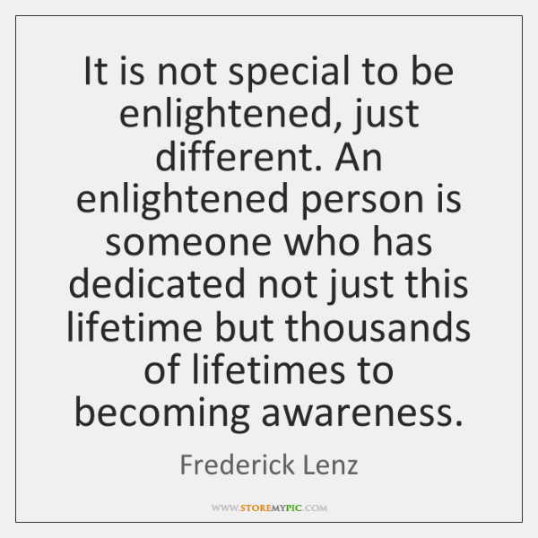 It is not special to be enlightened, just different. An enlightened person ...