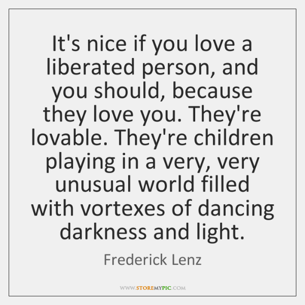 It's nice if you love a liberated person, and you should, because ...