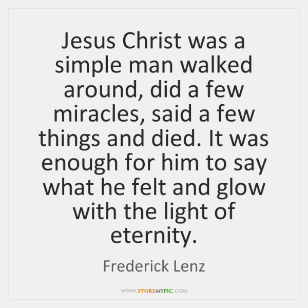Jesus Christ was a simple man walked around, did a few miracles, ...