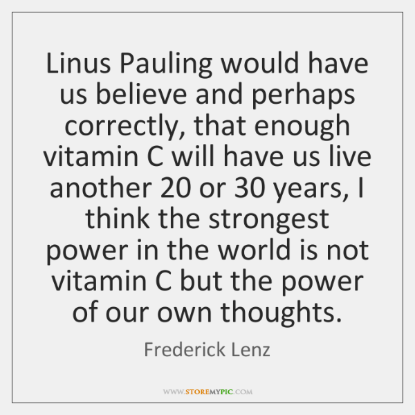 Linus Pauling would have us believe and perhaps correctly, that enough vitamin ...