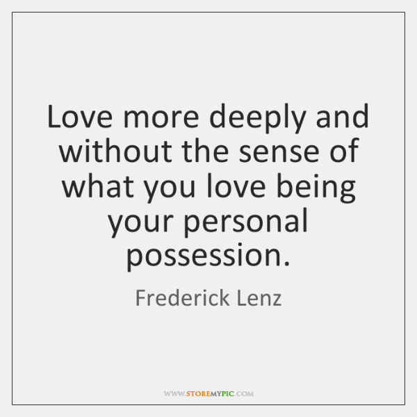 Love more deeply and without the sense of what you love being ...