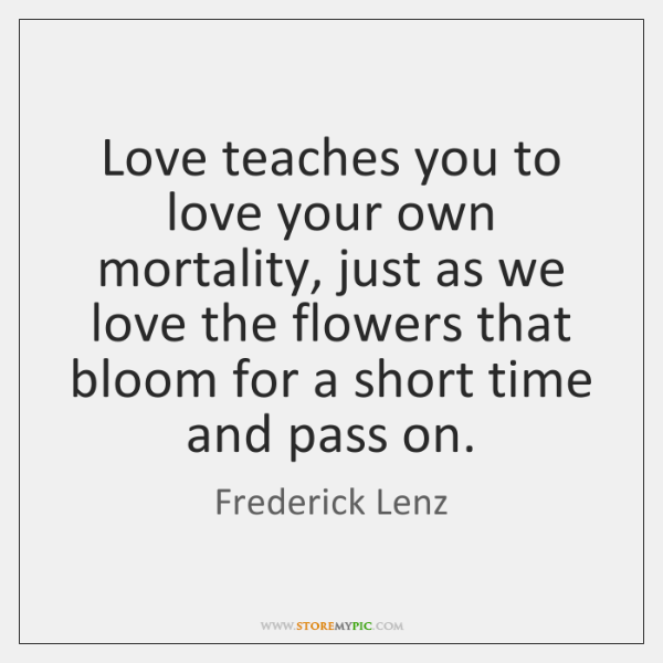 Love teaches you to love your own mortality, just as we love ...