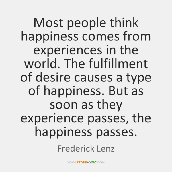 Most people think happiness comes from experiences in the world. The fulfillment ...