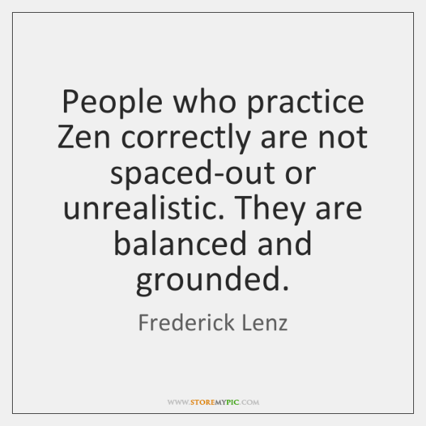 People who practice Zen correctly are not spaced-out or unrealistic. They are ...