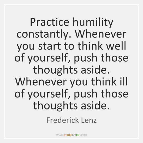 Practice humility constantly. Whenever you start to think well of yourself, push ...