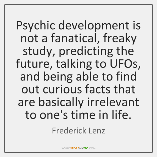 Psychic development is not a fanatical, freaky study, predicting the future, talking ...