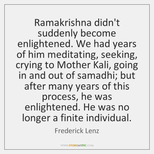 Ramakrishna didn't suddenly become enlightened. We had years of him meditating, seeking, ...