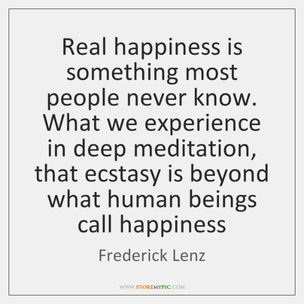 Real happiness is something most people never know. What we experience in ...