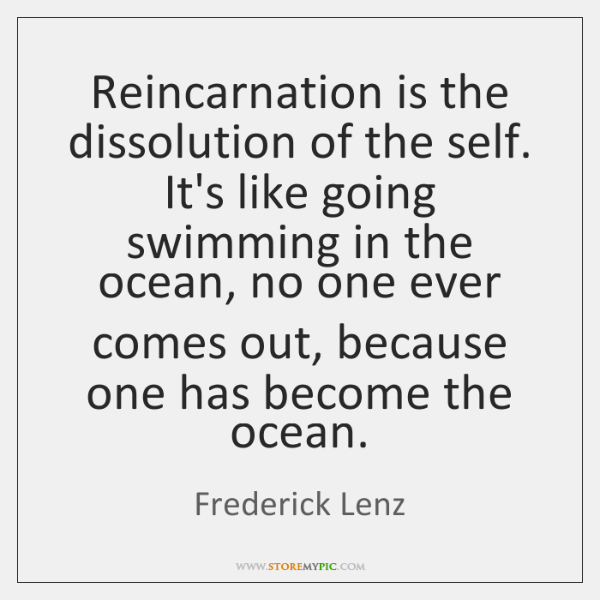Reincarnation is the dissolution of the self. It's like going swimming in ...