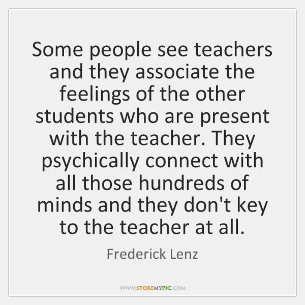 Some people see teachers and they associate the feelings of the other ...