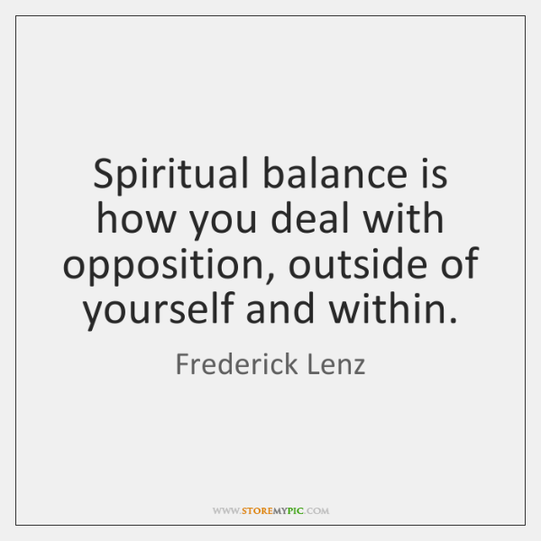 Spiritual balance is how you deal with opposition, outside of yourself and ...