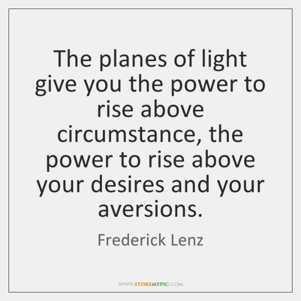The planes of light give you the power to rise above circumstance, ...