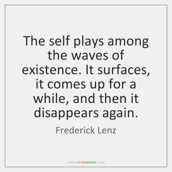 The self plays among the waves of existence. It surfaces, it comes ...