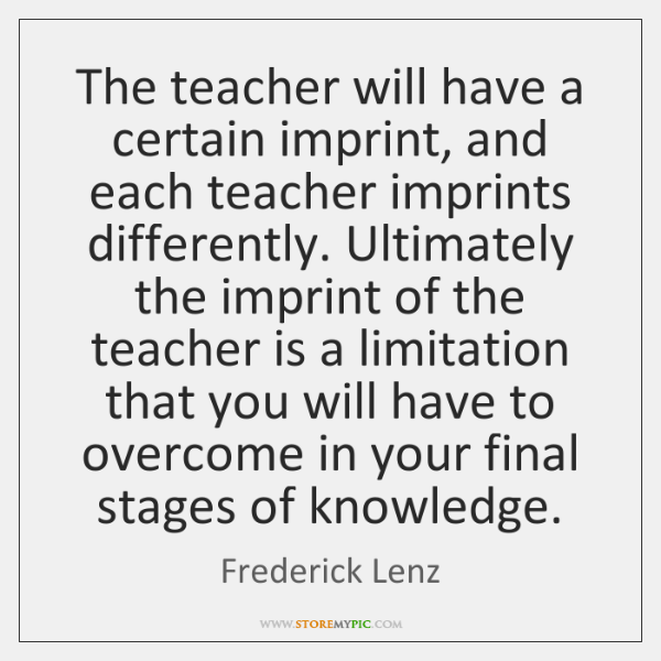 The teacher will have a certain imprint, and each teacher imprints differently. ...