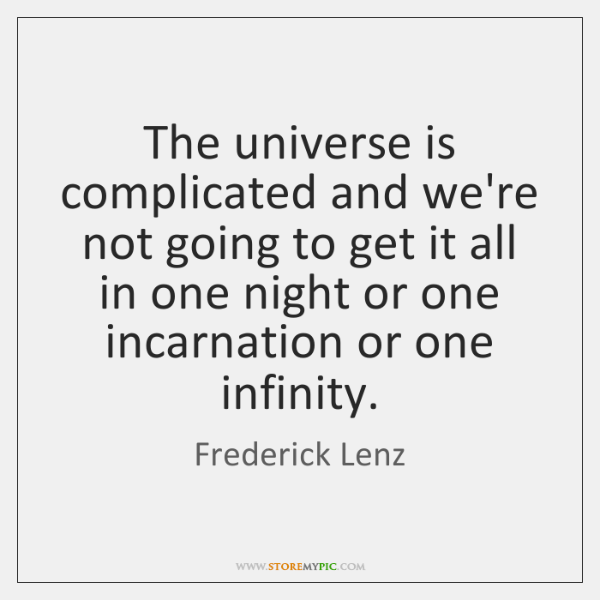 The universe is complicated and we're not going to get it all ...
