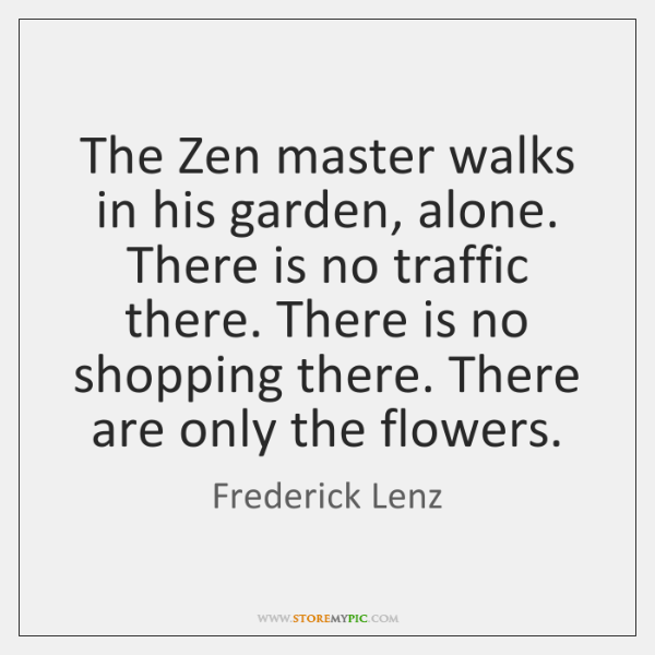 The Zen master walks in his garden, alone. There is no traffic ...