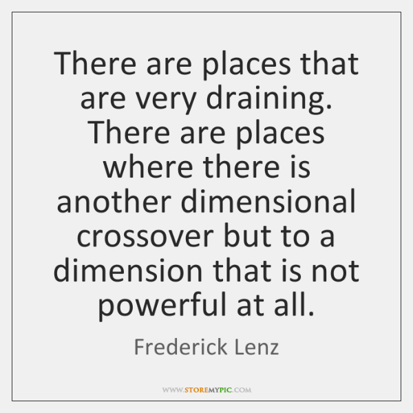There are places that are very draining. There are places where there ...