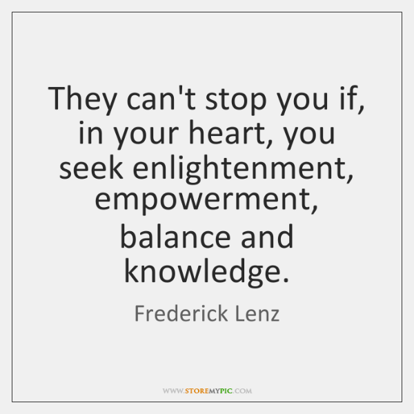 They can't stop you if, in your heart, you seek enlightenment, empowerment, ...