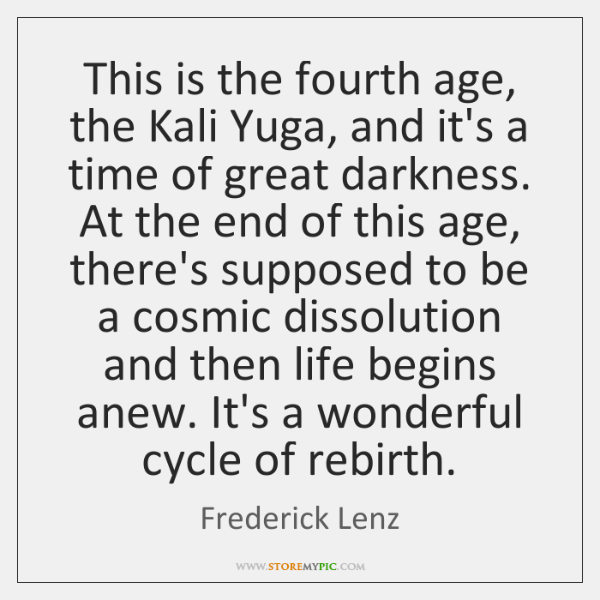 This is the fourth age, the Kali Yuga, and it's a time ...