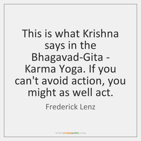 This is what Krishna says in the Bhagavad-Gita - Karma Yoga. If ...