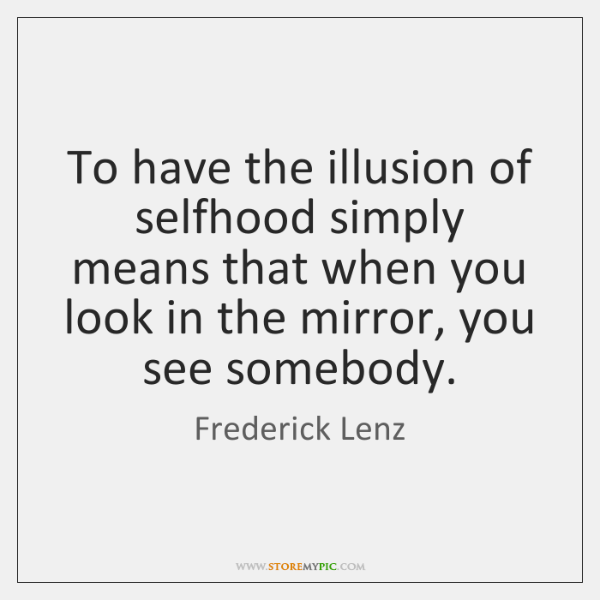 To have the illusion of selfhood simply means that when you look ...