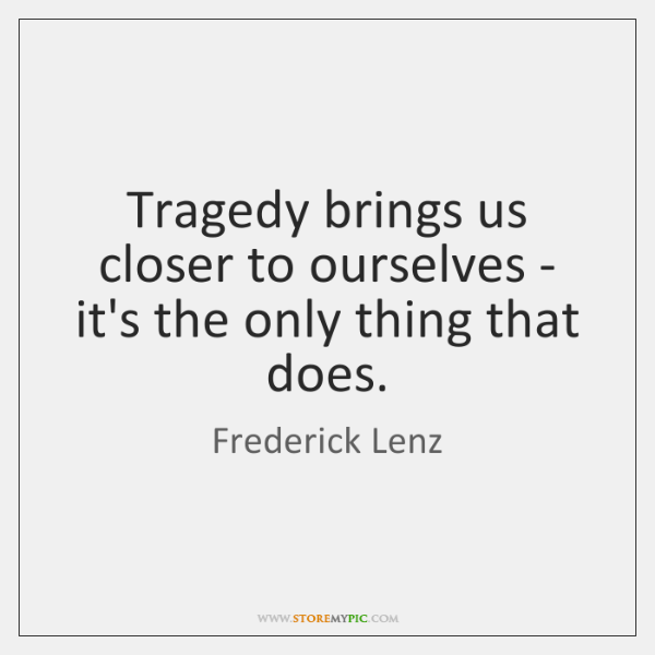 Tragedy brings us closer to ourselves - it's the only thing that ...
