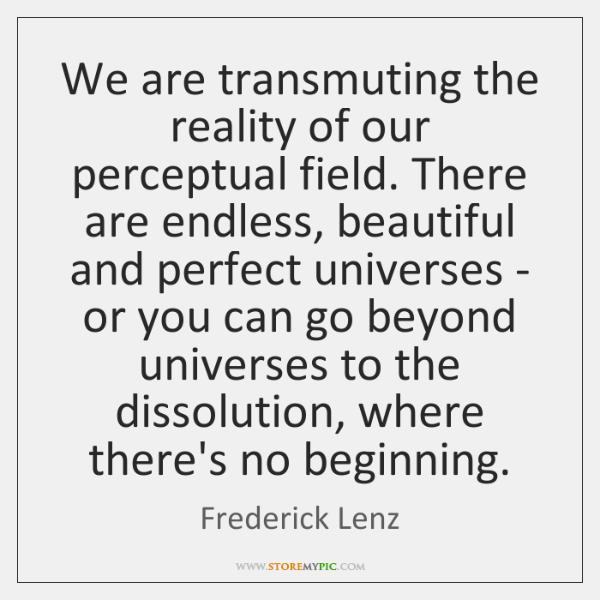 We are transmuting the reality of our perceptual field. There are endless, ...