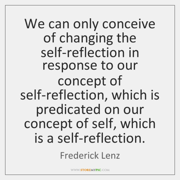 We can only conceive of changing the self-reflection in response to our ...