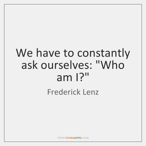 """We have to constantly ask ourselves: """"Who am I?"""""""