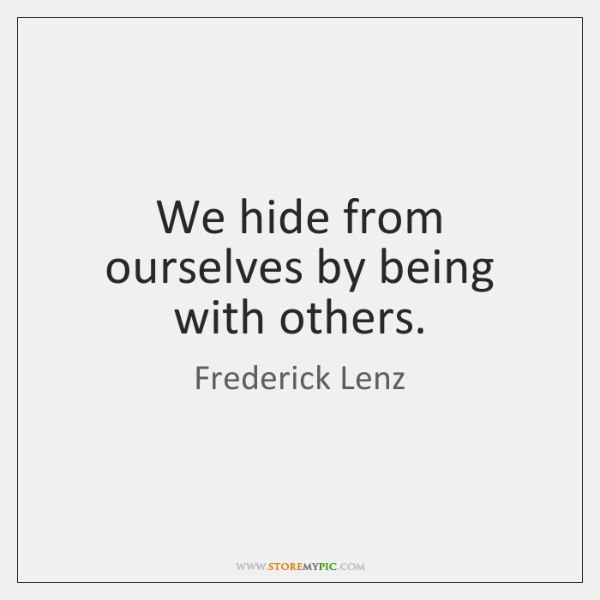 We hide from ourselves by being with others.