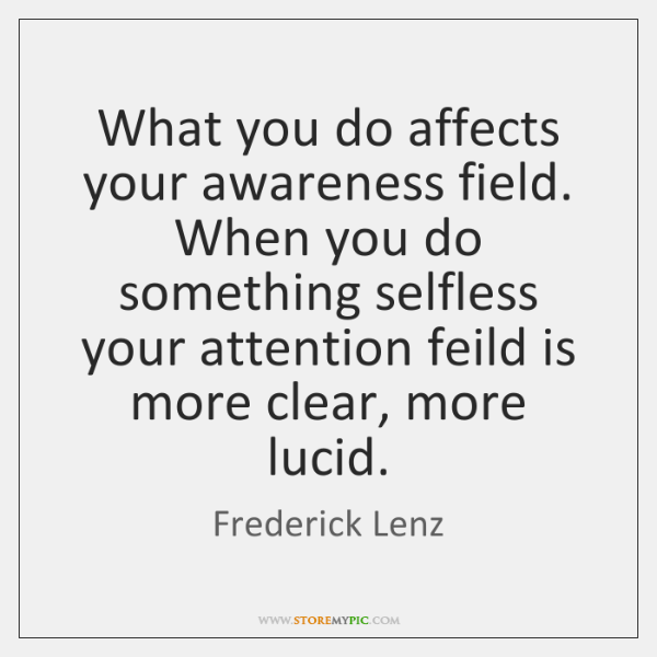 What you do affects your awareness field. When you do something selfless ...
