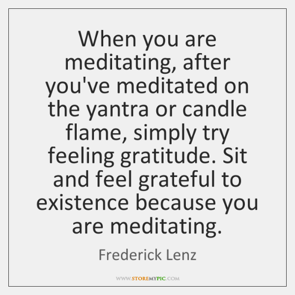 When you are meditating, after you've meditated on the yantra or candle ...