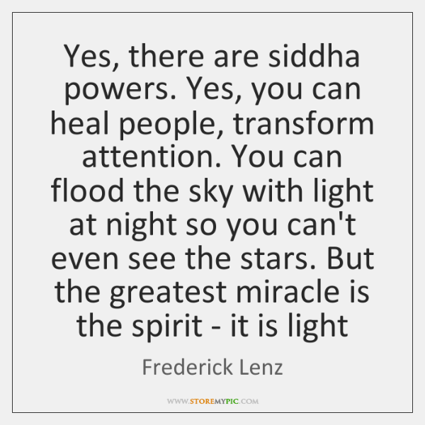 Yes, there are siddha powers. Yes, you can heal people, transform attention. ...
