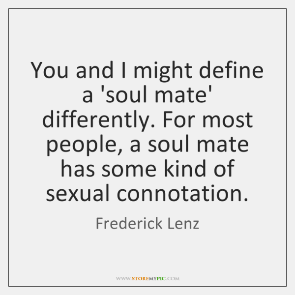 You and I might define a 'soul mate' differently. For most people, ...