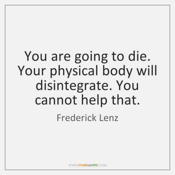 You are going to die. Your physical body will disintegrate. You cannot ...