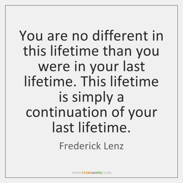 You are no different in this lifetime than you were in your ...