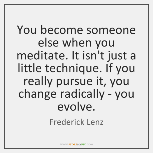 You become someone else when you meditate. It isn't just a little ...