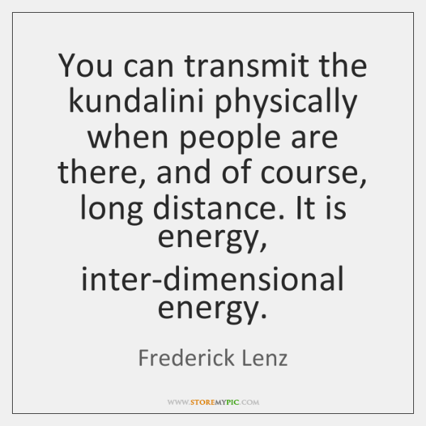 You can transmit the kundalini physically when people are there, and of ...