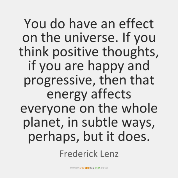 You do have an effect on the universe. If you think positive ...