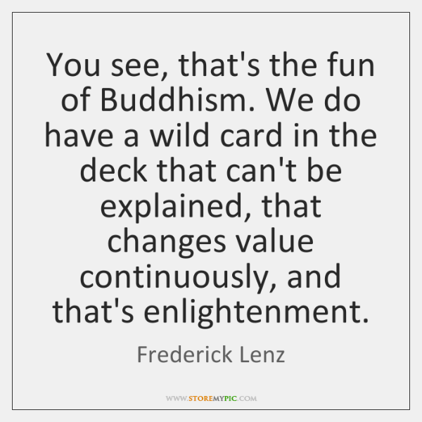 You see, that's the fun of Buddhism. We do have a wild ...