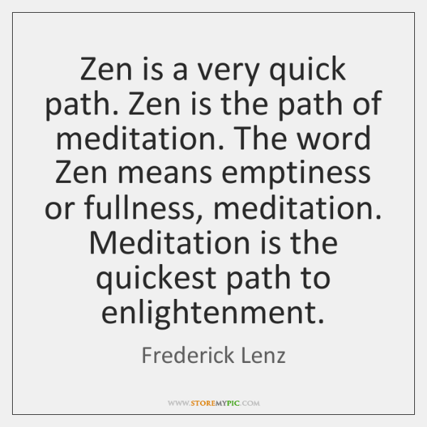 Zen is a very quick path. Zen is the path of meditation. ...
