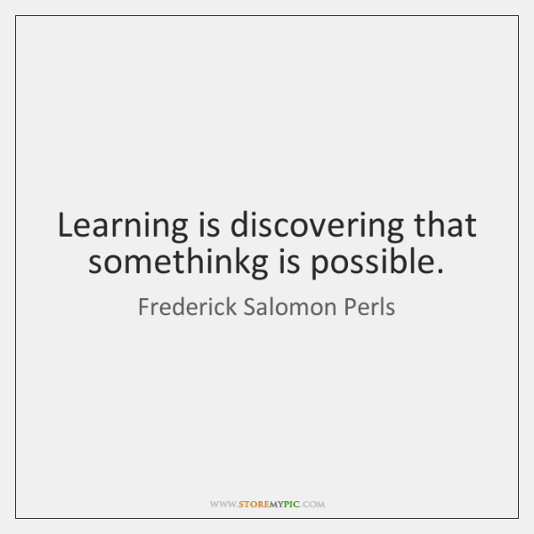 Learning is discovering that somethinkg is possible.