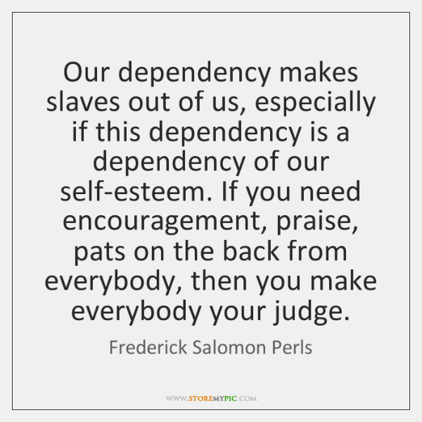 Our dependency makes slaves out of us, especially if this dependency is ...